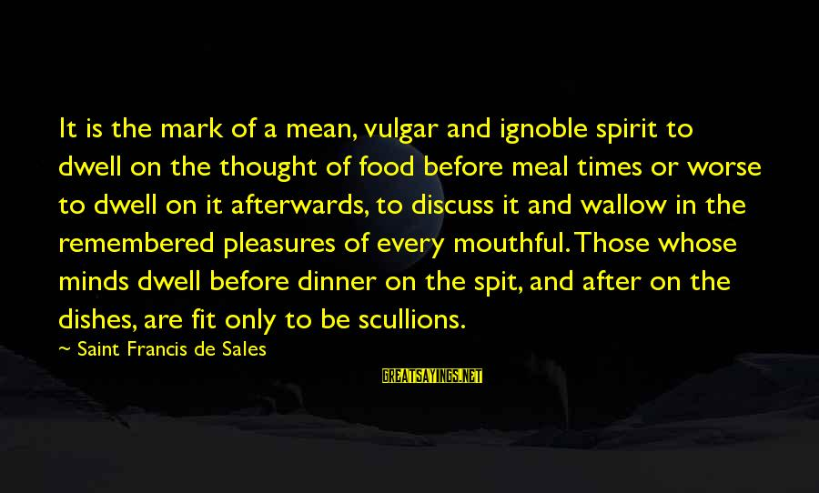Francis De Sales Sayings By Saint Francis De Sales: It is the mark of a mean, vulgar and ignoble spirit to dwell on the