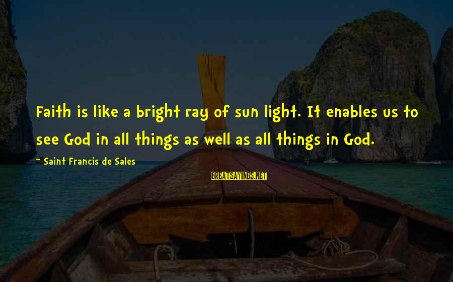 Francis De Sales Sayings By Saint Francis De Sales: Faith is like a bright ray of sun light. It enables us to see God
