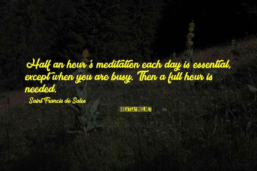 Francis De Sales Sayings By Saint Francis De Sales: Half an hour's meditation each day is essential, except when you are busy. Then a