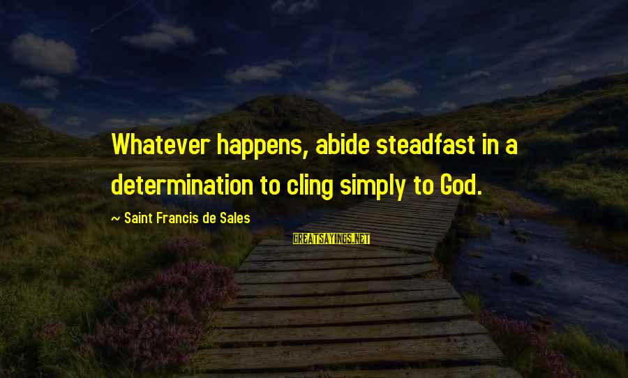 Francis De Sales Sayings By Saint Francis De Sales: Whatever happens, abide steadfast in a determination to cling simply to God.