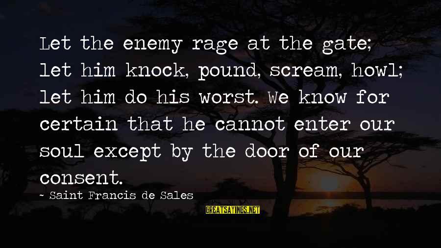 Francis De Sales Sayings By Saint Francis De Sales: Let the enemy rage at the gate; let him knock, pound, scream, howl; let him