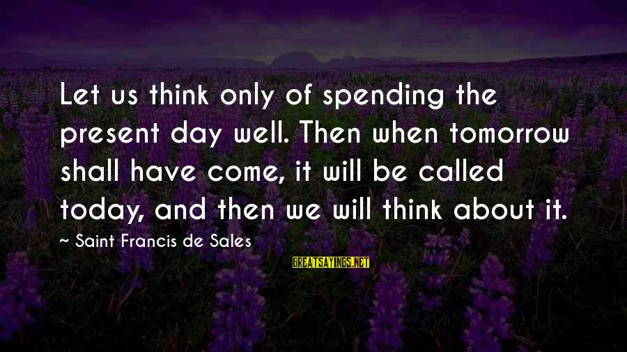 Francis De Sales Sayings By Saint Francis De Sales: Let us think only of spending the present day well. Then when tomorrow shall have