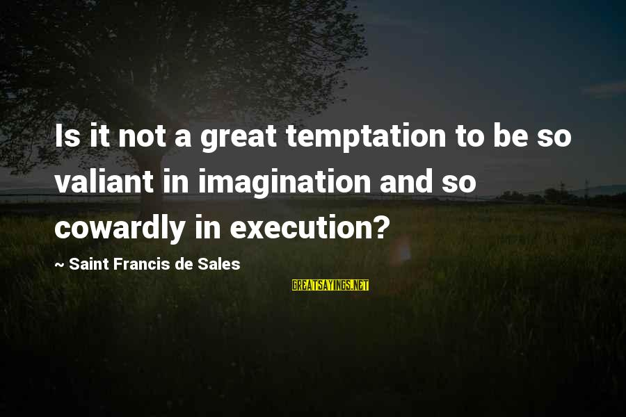 Francis De Sales Sayings By Saint Francis De Sales: Is it not a great temptation to be so valiant in imagination and so cowardly