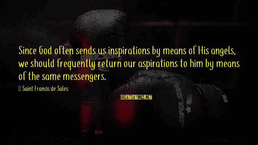 Francis De Sales Sayings By Saint Francis De Sales: Since God often sends us inspirations by means of His angels, we should frequently return