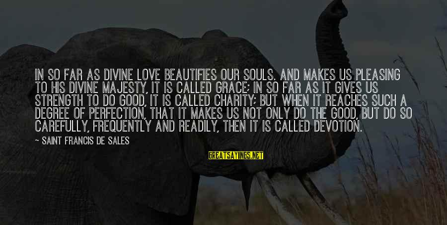 Francis De Sales Sayings By Saint Francis De Sales: In so far as divine love beautifies our souls. And makes us pleasing to His