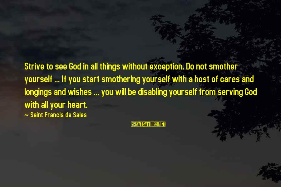 Francis De Sales Sayings By Saint Francis De Sales: Strive to see God in all things without exception. Do not smother yourself ... If