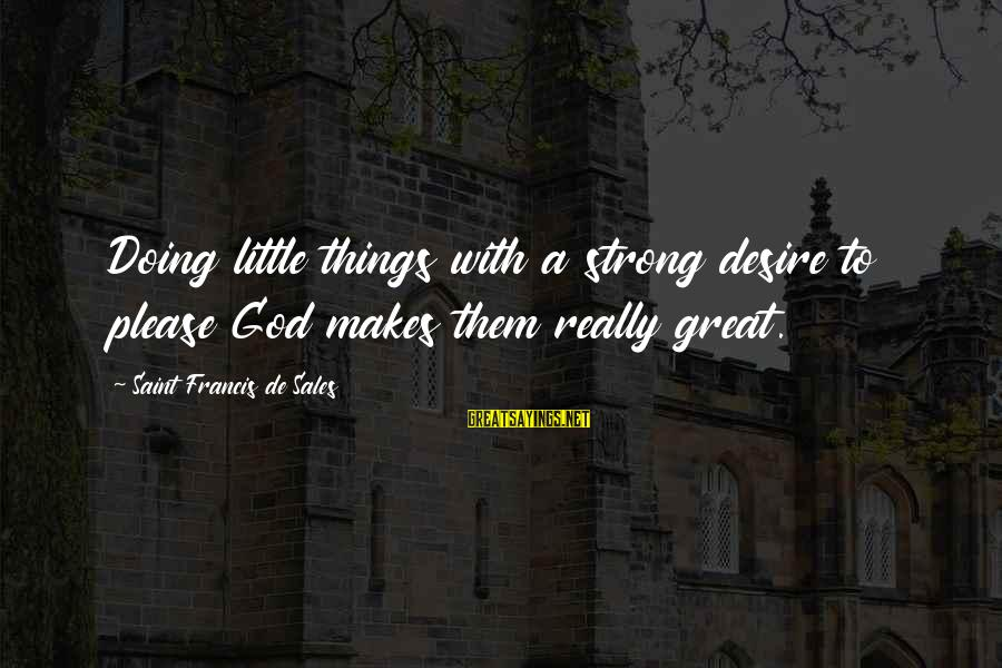 Francis De Sales Sayings By Saint Francis De Sales: Doing little things with a strong desire to please God makes them really great.