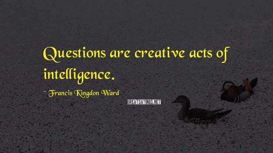 Francis Kingdon Ward Sayings: Questions are creative acts of intelligence.