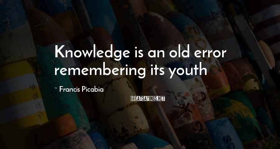 Francis Picabia Sayings: Knowledge is an old error remembering its youth