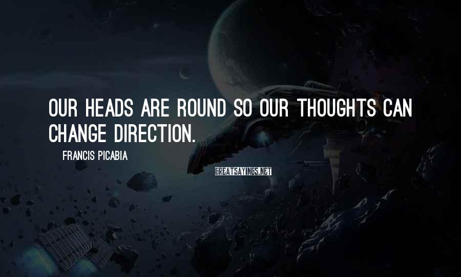 Francis Picabia Sayings: Our heads are round so our thoughts can change direction.