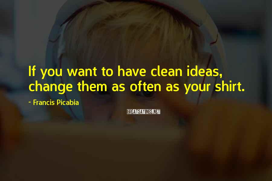 Francis Picabia Sayings: If you want to have clean ideas, change them as often as your shirt.
