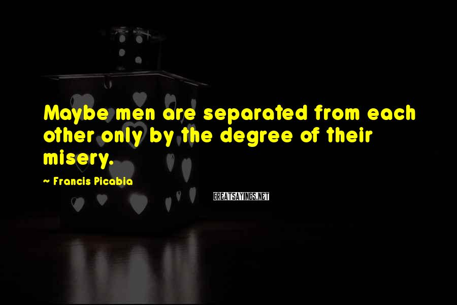 Francis Picabia Sayings: Maybe men are separated from each other only by the degree of their misery.