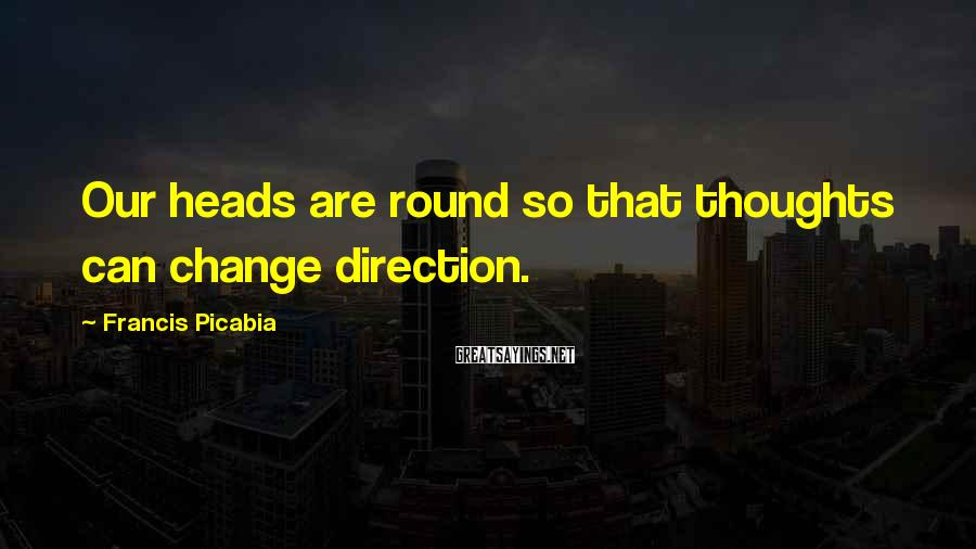 Francis Picabia Sayings: Our heads are round so that thoughts can change direction.