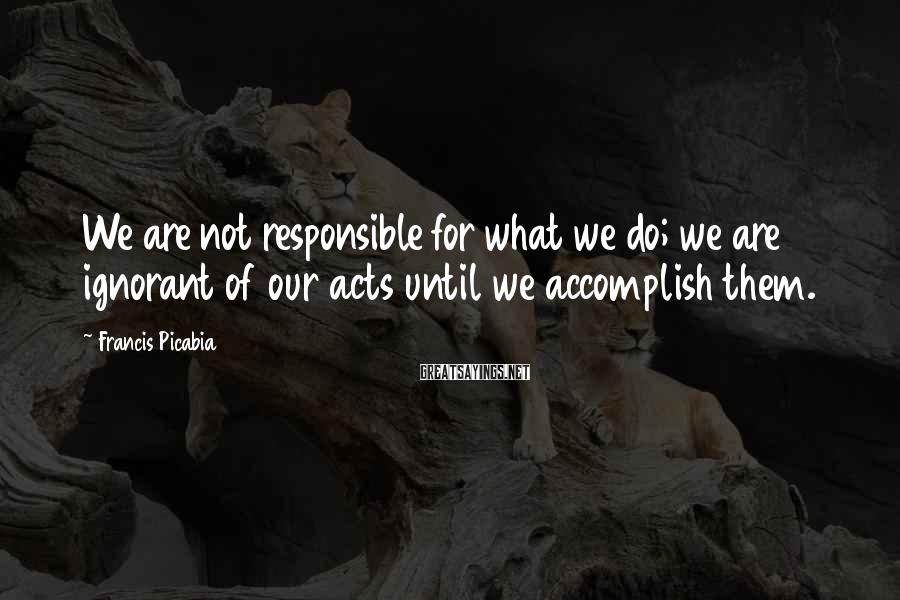 Francis Picabia Sayings: We are not responsible for what we do; we are ignorant of our acts until
