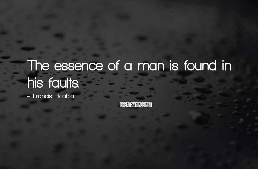 Francis Picabia Sayings: The essence of a man is found in his faults.