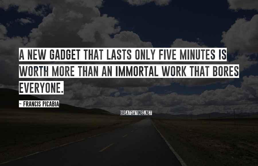 Francis Picabia Sayings: A new gadget that lasts only five minutes is worth more than an immortal work