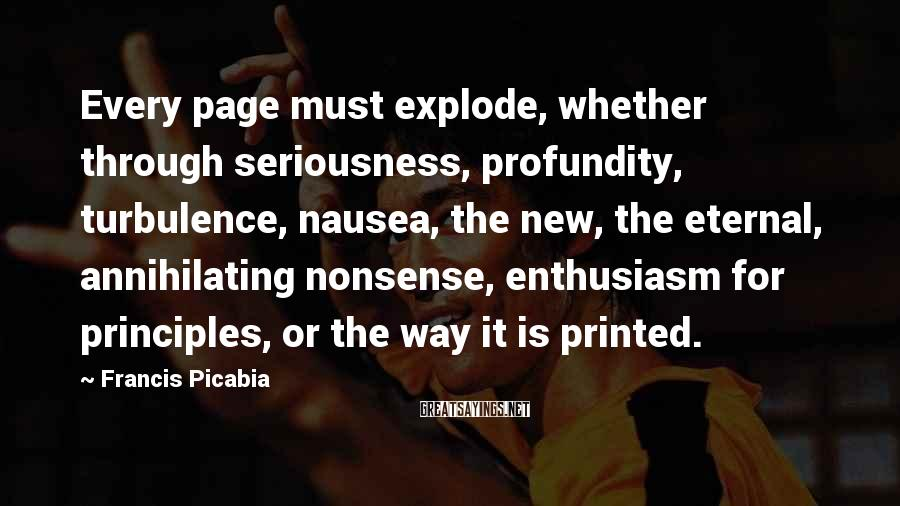 Francis Picabia Sayings: Every page must explode, whether through seriousness, profundity, turbulence, nausea, the new, the eternal, annihilating