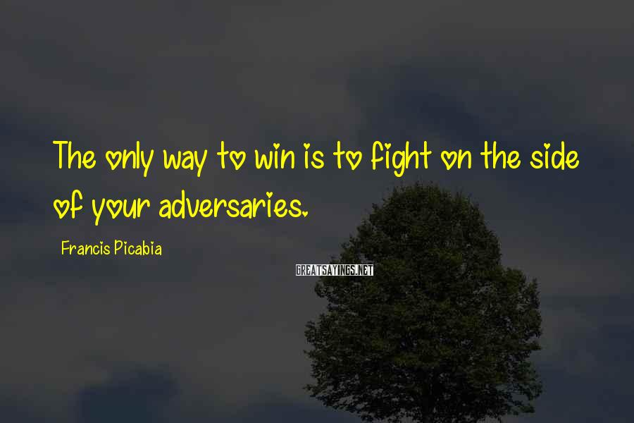 Francis Picabia Sayings: The only way to win is to fight on the side of your adversaries.