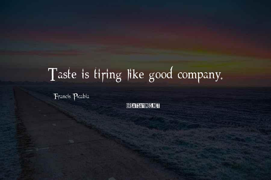 Francis Picabia Sayings: Taste is tiring like good company.