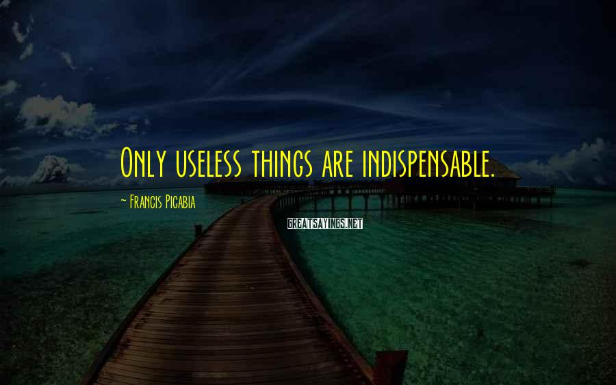 Francis Picabia Sayings: Only useless things are indispensable.