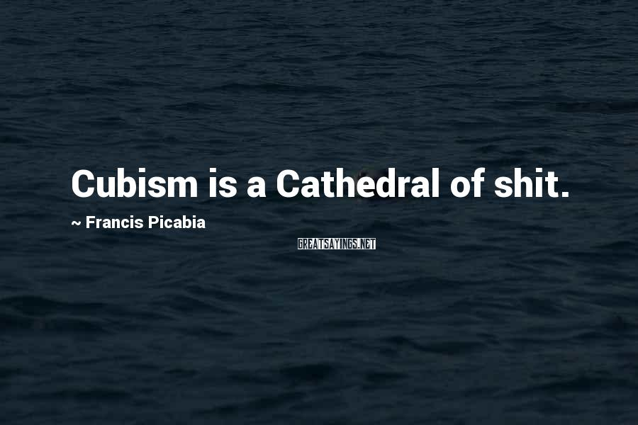 Francis Picabia Sayings: Cubism is a Cathedral of shit.