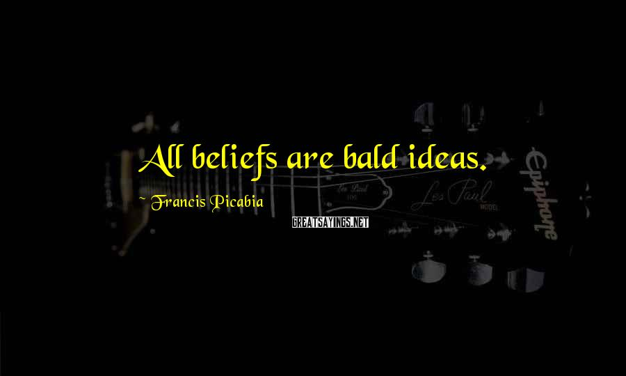Francis Picabia Sayings: All beliefs are bald ideas.