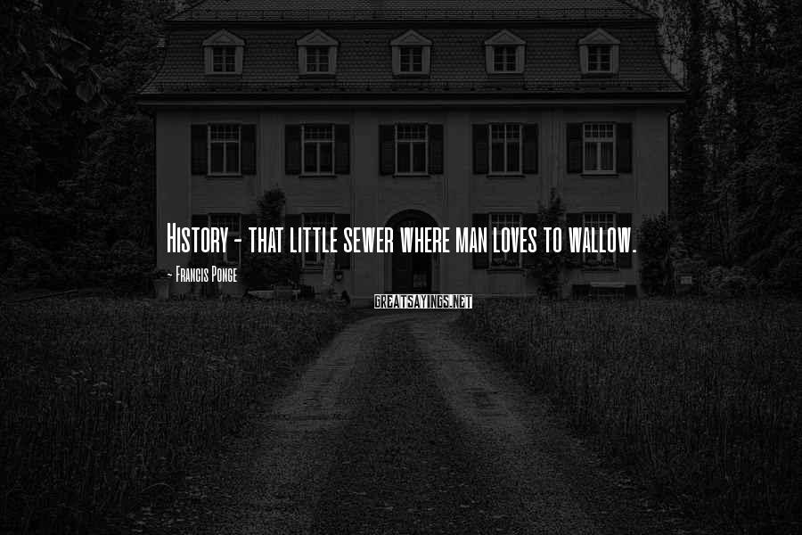 Francis Ponge Sayings: History - that little sewer where man loves to wallow.