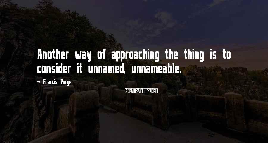Francis Ponge Sayings: Another way of approaching the thing is to consider it unnamed, unnameable.