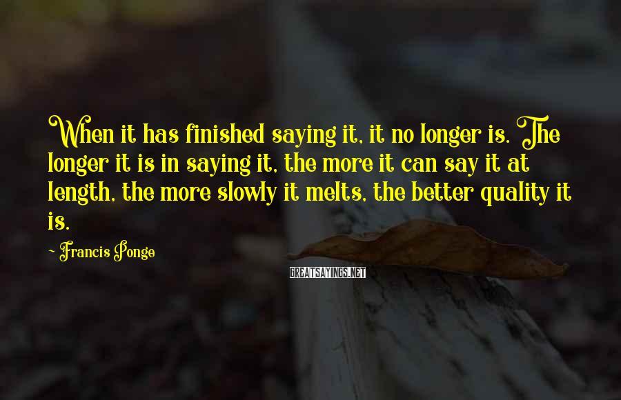 Francis Ponge Sayings: When it has finished saying it, it no longer is. The longer it is in