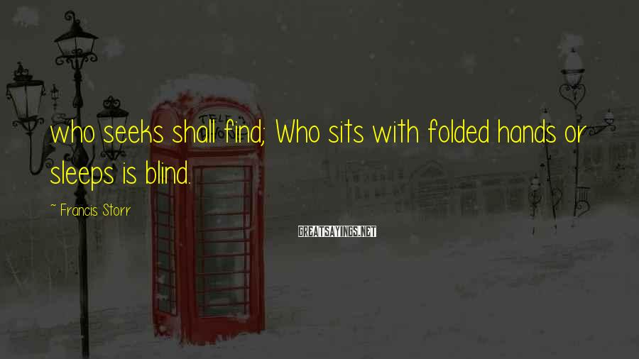Francis Storr Sayings: who seeks shall find; Who sits with folded hands or sleeps is blind.