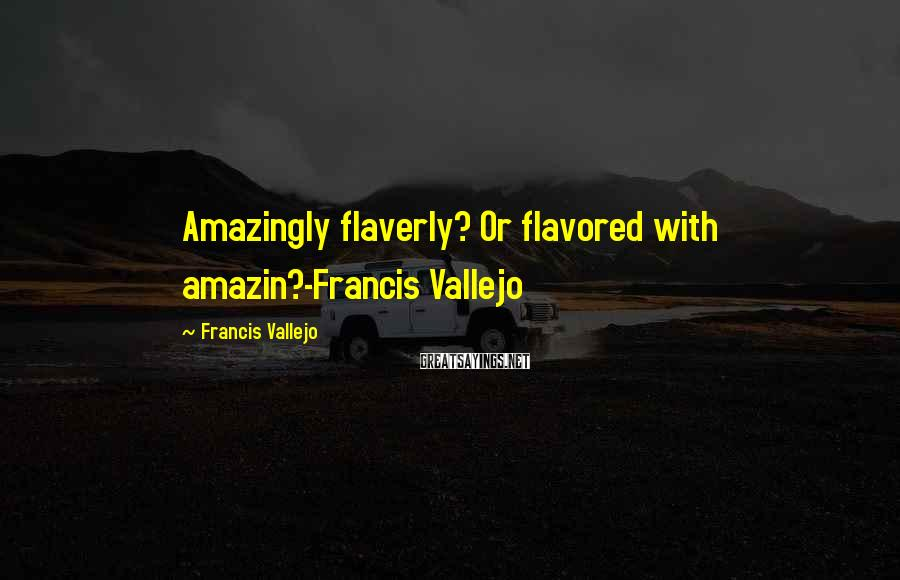 Francis Vallejo Sayings: Amazingly flaverly? Or flavored with amazin?-Francis Vallejo