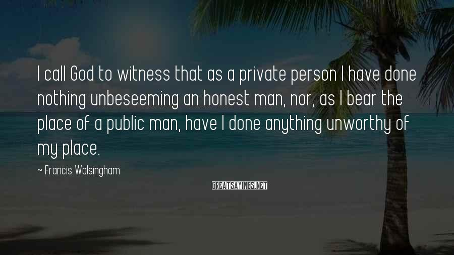 Francis Walsingham Sayings: I call God to witness that as a private person I have done nothing unbeseeming