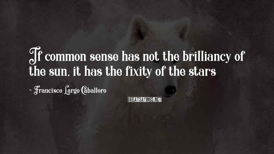 Francisco Largo Caballero Sayings: If common sense has not the brilliancy of the sun, it has the fixity of