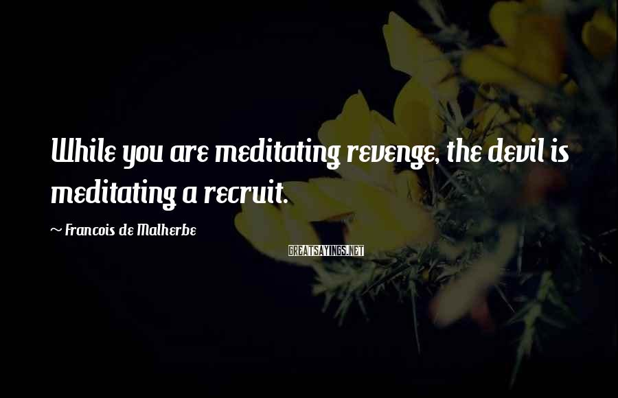 Francois De Malherbe Sayings: While you are meditating revenge, the devil is meditating a recruit.