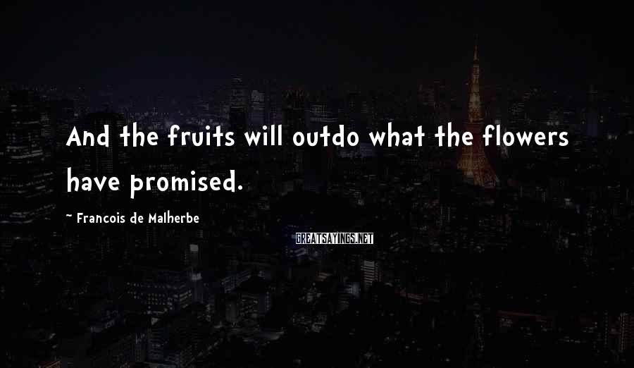 Francois De Malherbe Sayings: And the fruits will outdo what the flowers have promised.