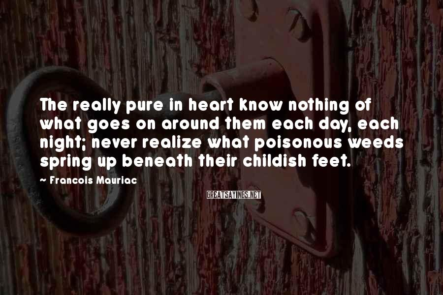 Francois Mauriac Sayings: The really pure in heart know nothing of what goes on around them each day,