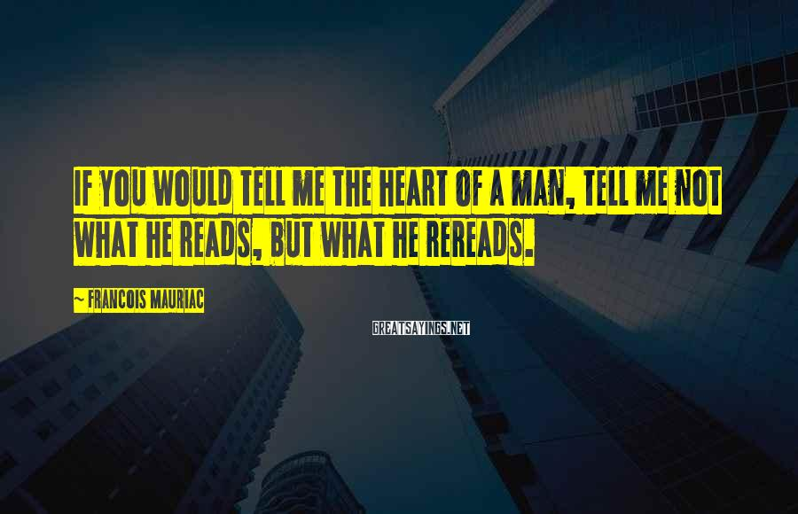 Francois Mauriac Sayings: If you would tell me the heart of a man, tell me not what he