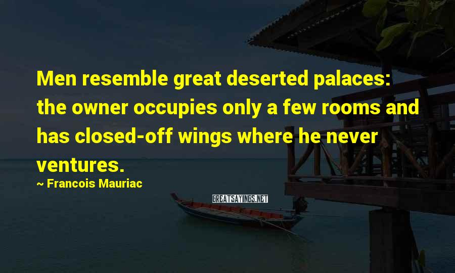 Francois Mauriac Sayings: Men resemble great deserted palaces: the owner occupies only a few rooms and has closed-off