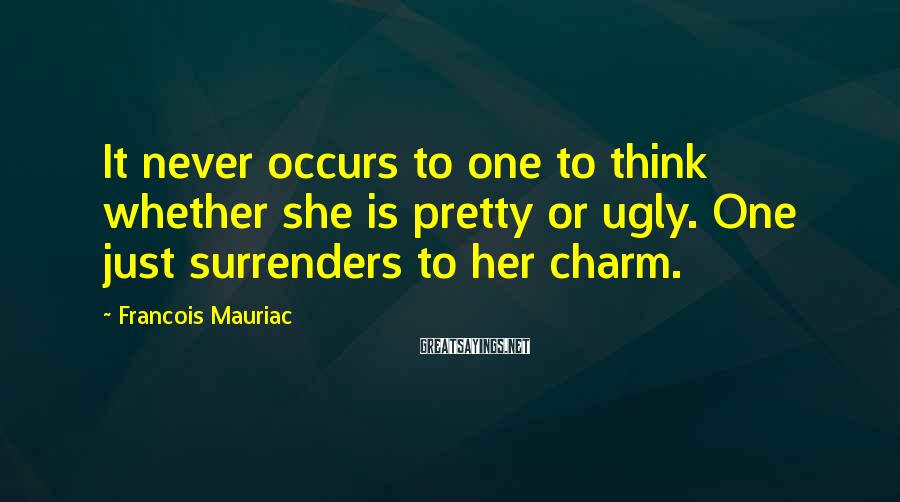 Francois Mauriac Sayings: It never occurs to one to think whether she is pretty or ugly. One just