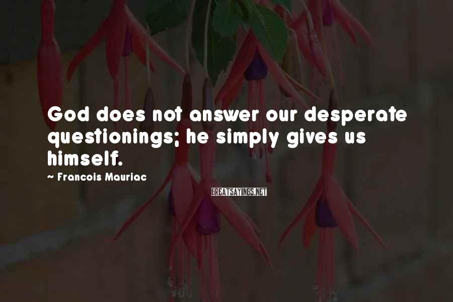 Francois Mauriac Sayings: God does not answer our desperate questionings; he simply gives us himself.