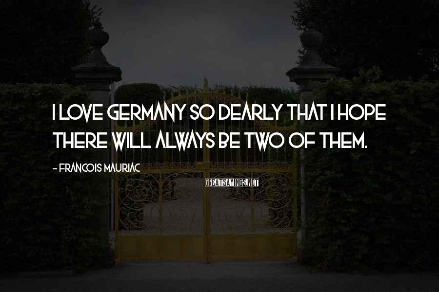 Francois Mauriac Sayings: I love Germany so dearly that I hope there will always be two of them.