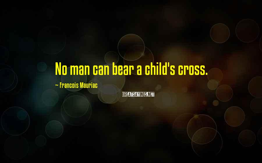 Francois Mauriac Sayings: No man can bear a child's cross.