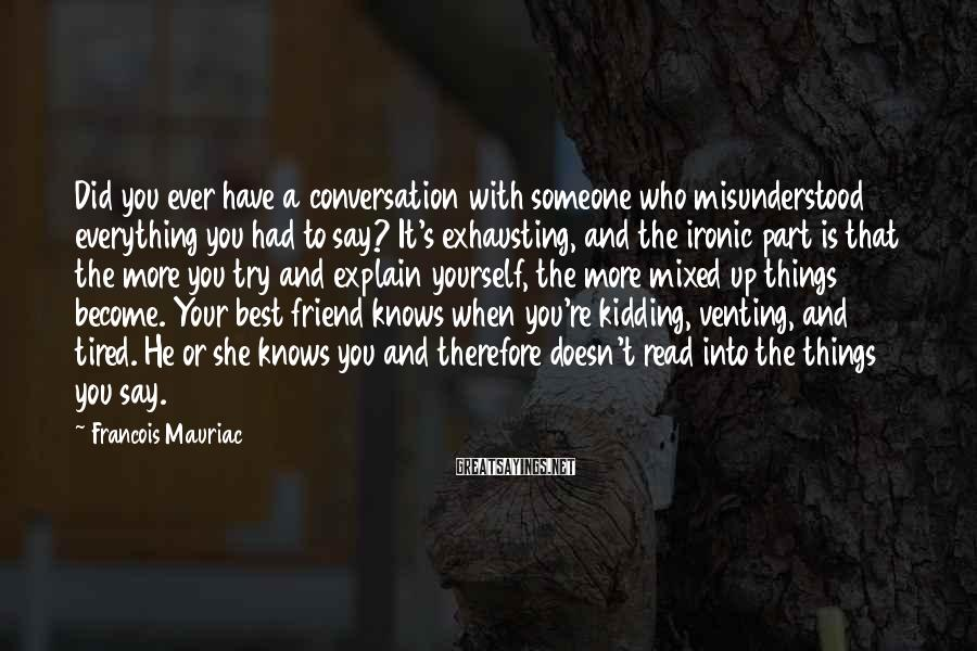 Francois Mauriac Sayings: Did you ever have a conversation with someone who misunderstood everything you had to say?