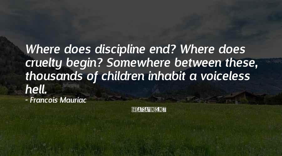 Francois Mauriac Sayings: Where does discipline end? Where does cruelty begin? Somewhere between these, thousands of children inhabit