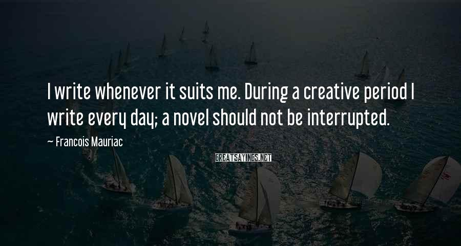 Francois Mauriac Sayings: I write whenever it suits me. During a creative period I write every day; a