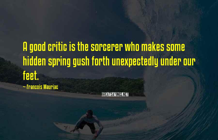 Francois Mauriac Sayings: A good critic is the sorcerer who makes some hidden spring gush forth unexpectedly under