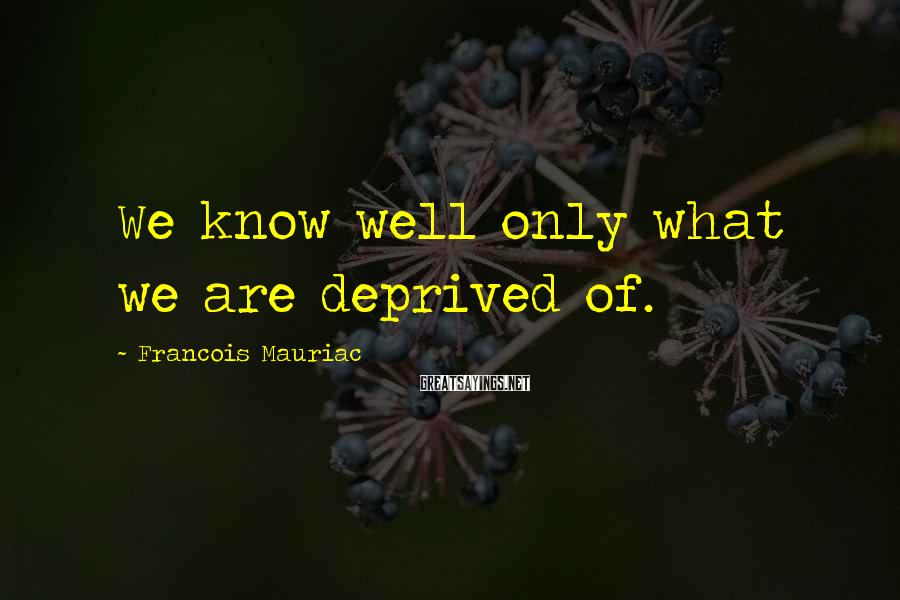 Francois Mauriac Sayings: We know well only what we are deprived of.