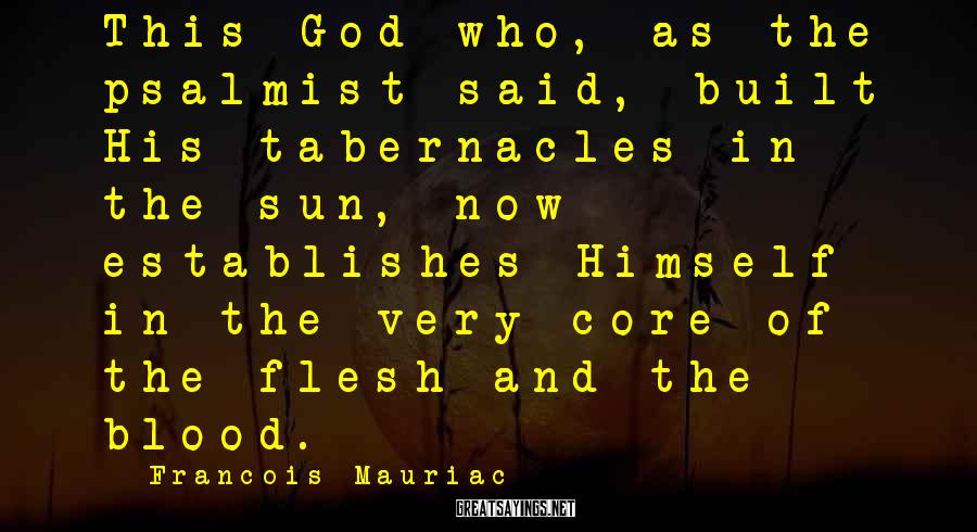 Francois Mauriac Sayings: This God who, as the psalmist said, built His tabernacles in the sun, now establishes