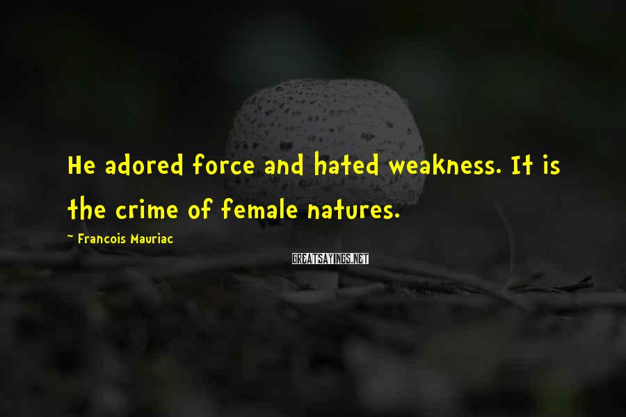 Francois Mauriac Sayings: He adored force and hated weakness. It is the crime of female natures.