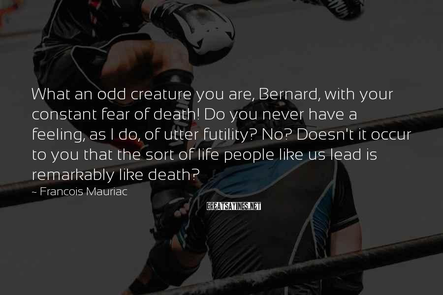 Francois Mauriac Sayings: What an odd creature you are, Bernard, with your constant fear of death! Do you